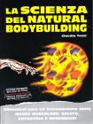 La scienza del natural bodybuilding. Allenatevi poco ed incrementate tanto massa muscolare, salute, autostima e benessere