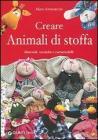 Creare animali di stoffa. Materiali, tecniche, cartamodelli