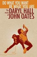 Do what you want, be what you are the music of daryl hall & john oates