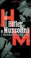 Hitler e Mussolini. L'opera degli assassini