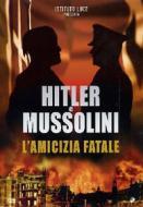 Hitler e Mussolini. L'amicizia fatale